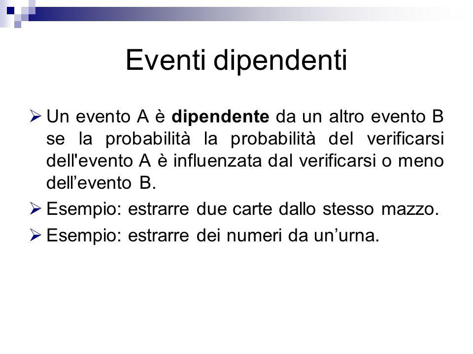 Eventi dipendenti  Un evento A è dipendente da un altro evento B se la probabilità la probabilità del verificarsi dell evento A è influenzata dal verificarsi o meno dell'evento B.