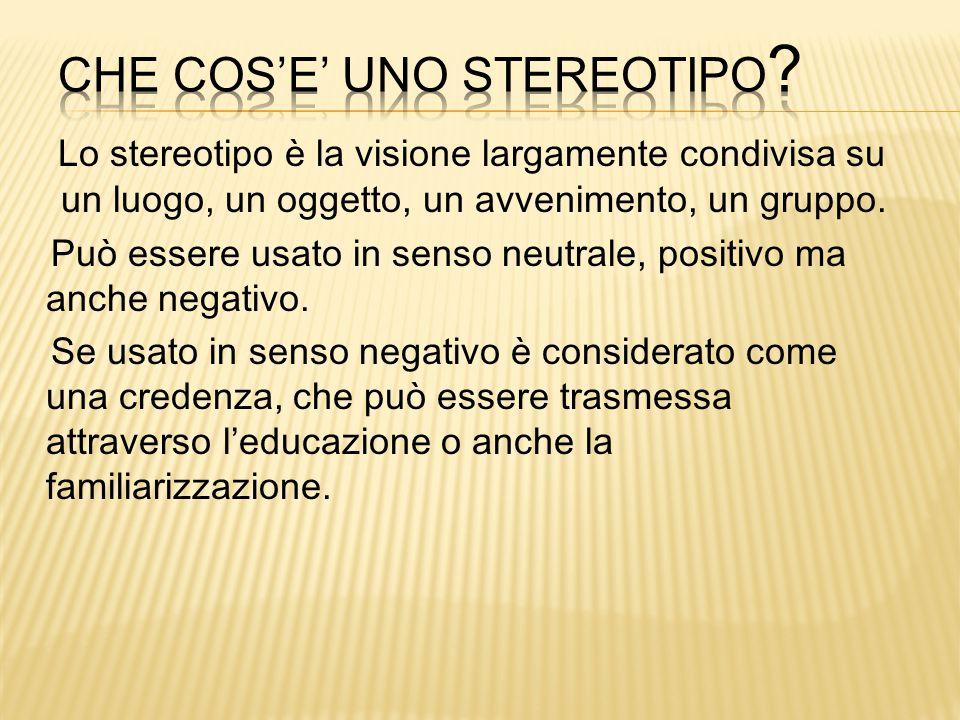 Lo stereotipo è la visione largamente condivisa su un luogo, un oggetto, un avvenimento, un gruppo. Può essere usato in senso neutrale, positivo ma an
