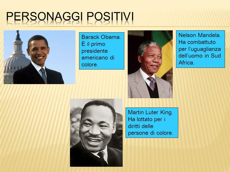 Barack Obama. È il primo presidente americano di colore. Nelson Mandela. Ha combattuto per l'uguaglianza dell'uomo in Sud Africa. Martin Luter King. H
