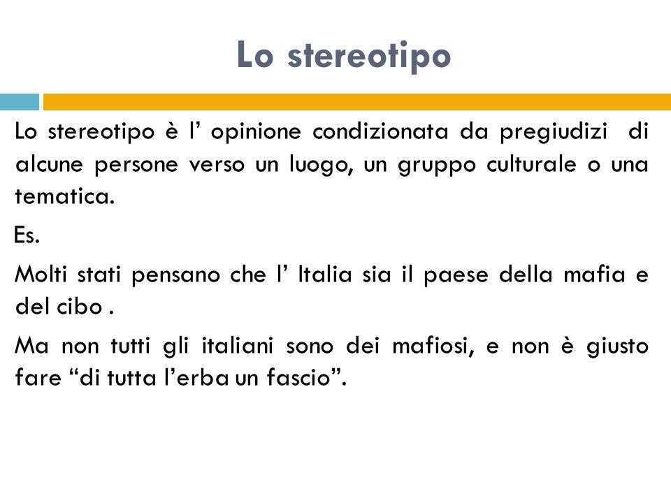 Lo stereotipo Lo stereotipo è l' opinione condizionata da pregiudizi di alcune persone verso un luogo, un gruppo culturale o una tematica.