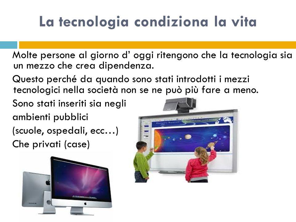 La tecnologia condiziona la vita Molte persone al giorno d' oggi ritengono che la tecnologia sia un mezzo che crea dipendenza.