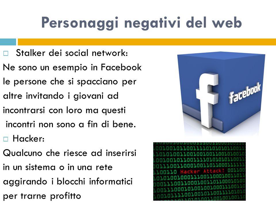 Personaggi negativi del web  Stalker dei social network: Ne sono un esempio in Facebook le persone che si spacciano per altre invitando i giovani ad incontrarsi con loro ma questi incontri non sono a fin di bene.