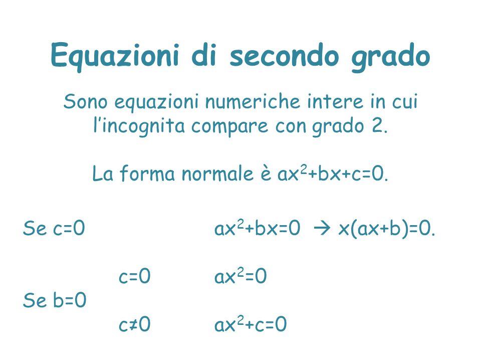 Equazioni di secondo grado Sono equazioni numeriche intere in cui l'incognita compare con grado 2. La forma normale è ax 2 +bx+c=0. Se c=0 ax 2 +bx=0