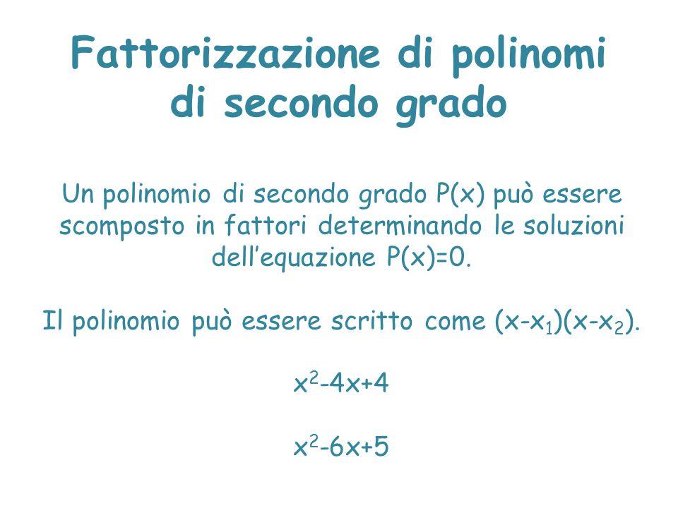 Fattorizzazione di polinomi di secondo grado Un polinomio di secondo grado P(x) può essere scomposto in fattori determinando le soluzioni dell'equazio
