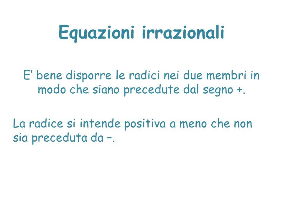 Equazioni irrazionali E' bene disporre le radici nei due membri in modo che siano precedute dal segno +. La radice si intende positiva a meno che non