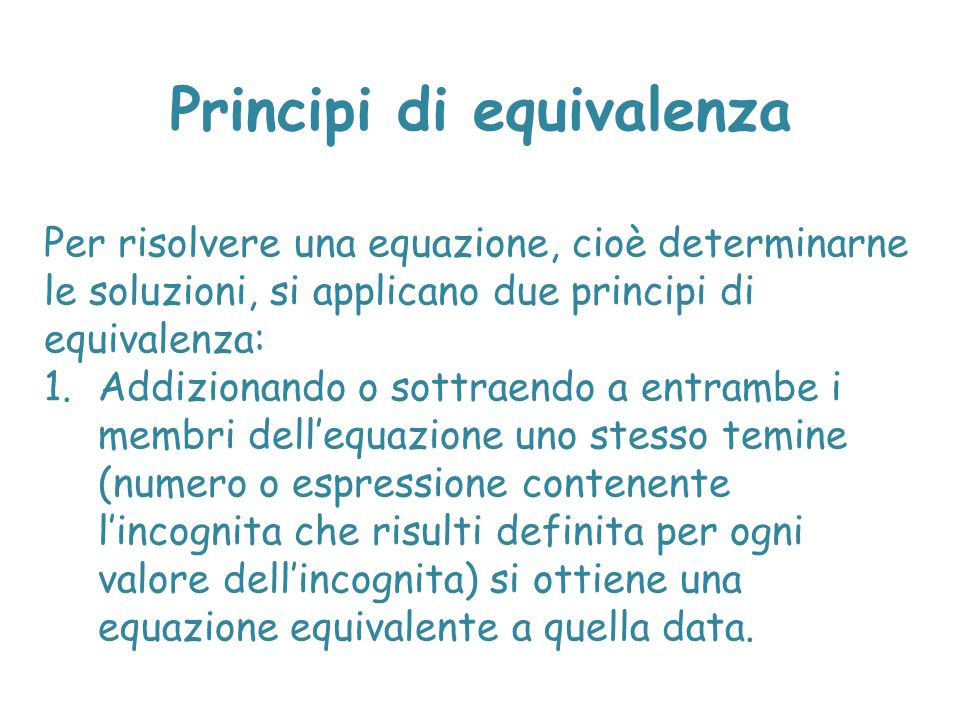 Principi di equivalenza 2.Moltiplicando o dividendo entrambe i membri dell'equazione per uno stesso temine (numero diverso da zero o espressione contenente l'incognita che risulti definita e non nulla per ogni valore dell'incognita) si ottiene una equazione equivalente a quella data.