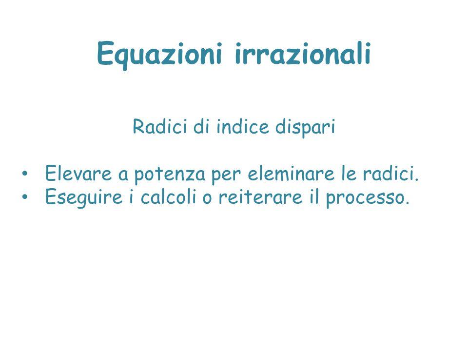Equazioni irrazionali Radici di indice dispari Elevare a potenza per eleminare le radici. Eseguire i calcoli o reiterare il processo.