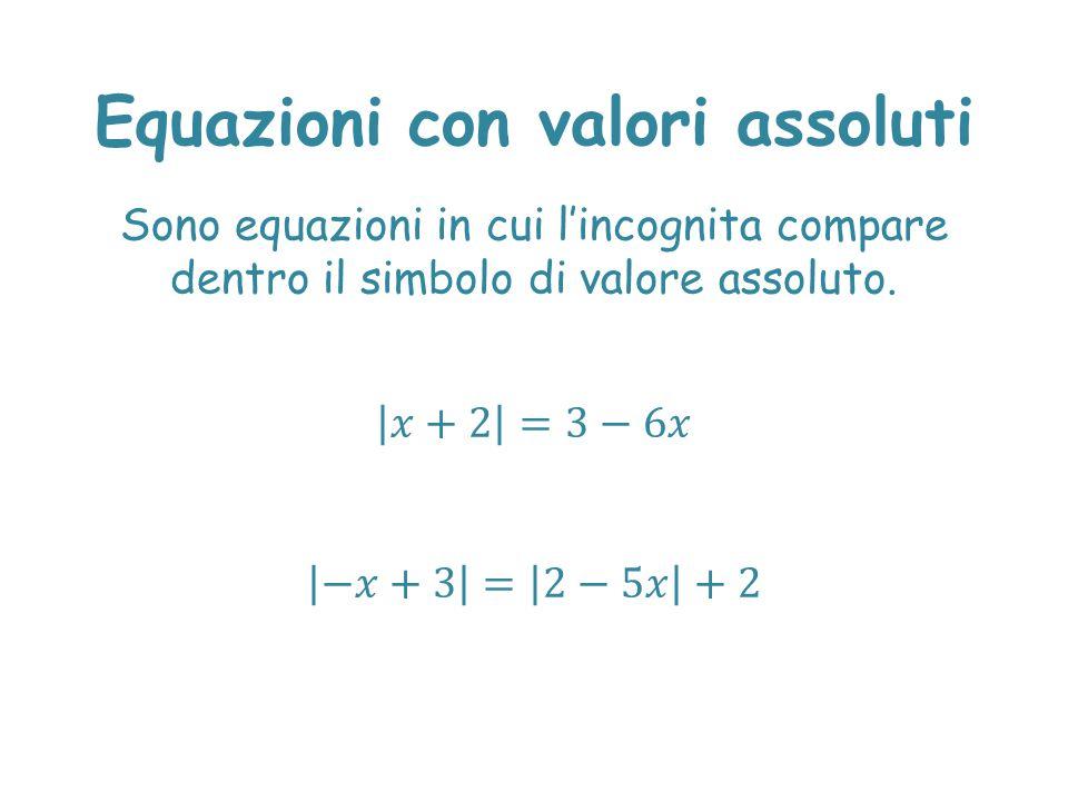 Equazioni con valori assoluti Sono equazioni in cui l'incognita compare dentro il simbolo di valore assoluto.