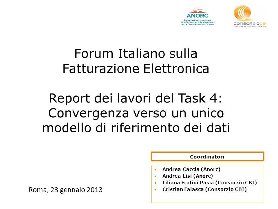 Forum Italiano sulla Fatturazione Elettronica Report dei lavori del Task 4: Convergenza verso un unico modello di riferimento dei dati Roma, 23 gennaio 2013 Andrea Caccia (Anorc) Andrea Lisi (Anorc) Liliana Fratini Passi (Consorzio CBI) Cristian Falasca (Consorzio CBI) Coordinatori