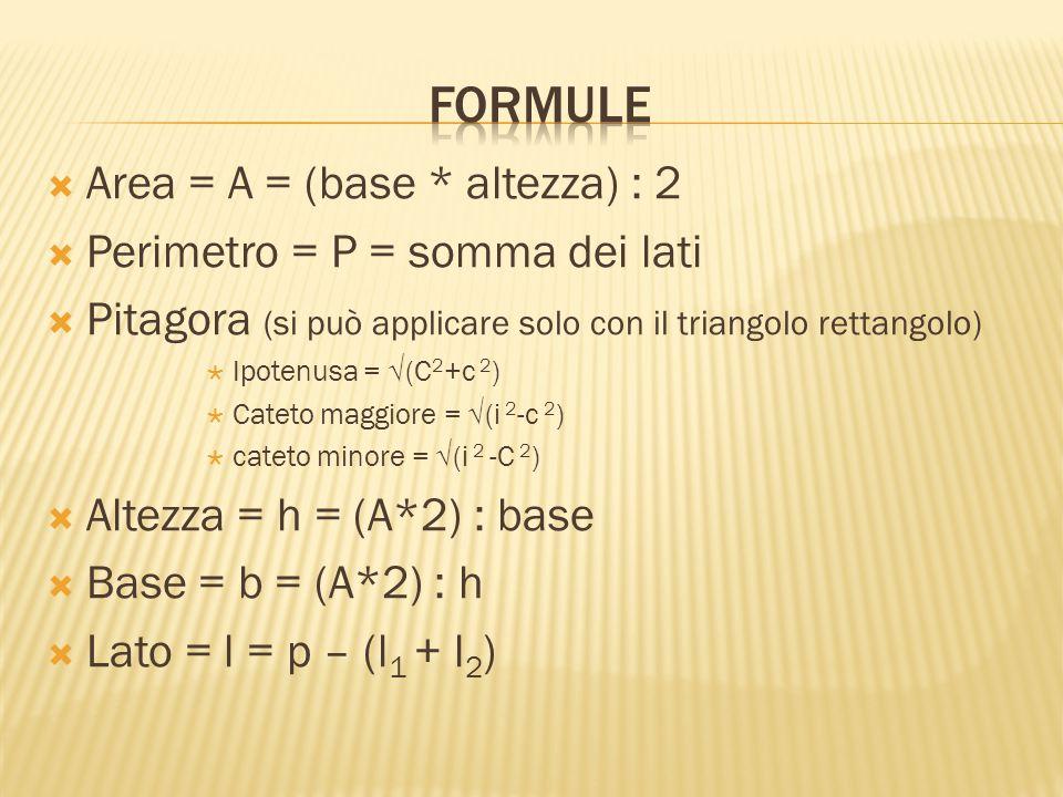  Area = A = (base * altezza) : 2  Perimetro = P = somma dei lati  Pitagora (si può applicare solo con il triangolo rettangolo)  Ipotenusa = √(C 2 +c 2 )  Cateto maggiore = √(i 2 -c 2 )  cateto minore = √(i 2 -C 2 )  Altezza = h = (A*2) : base  Base = b = (A*2) : h  Lato = l = p – (l 1 + l 2 )