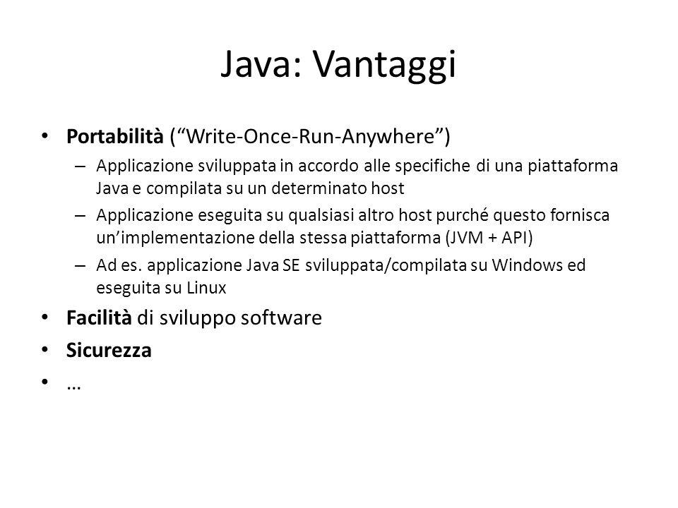 Java: Vantaggi Portabilità ( Write-Once-Run-Anywhere ) – Applicazione sviluppata in accordo alle specifiche di una piattaforma Java e compilata su un determinato host – Applicazione eseguita su qualsiasi altro host purché questo fornisca un'implementazione della stessa piattaforma (JVM + API) – Ad es.