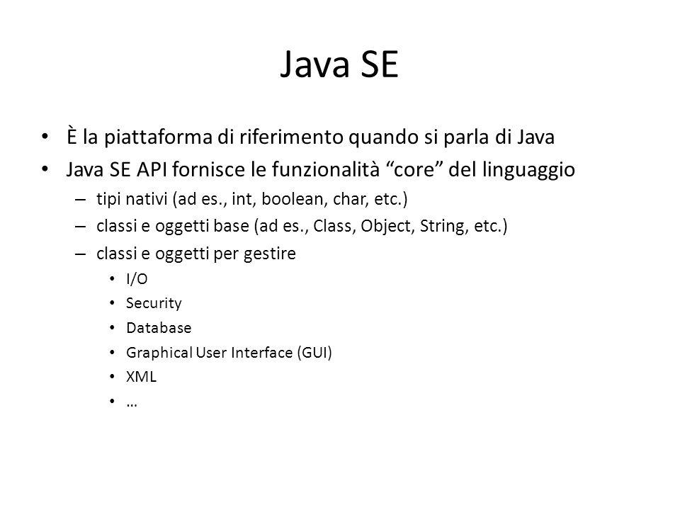 Java SE È la piattaforma di riferimento quando si parla di Java Java SE API fornisce le funzionalità core del linguaggio – tipi nativi (ad es., int, boolean, char, etc.) – classi e oggetti base (ad es., Class, Object, String, etc.) – classi e oggetti per gestire I/O Security Database Graphical User Interface (GUI) XML …