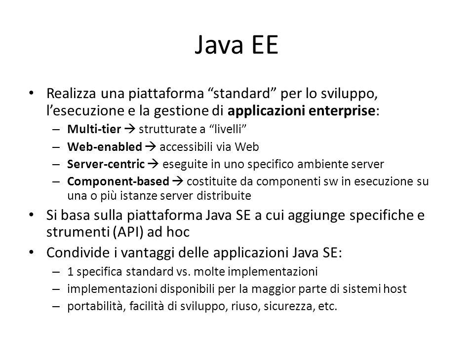 Java EE Realizza una piattaforma standard per lo sviluppo, l'esecuzione e la gestione di applicazioni enterprise: – Multi-tier  strutturate a livelli – Web-enabled  accessibili via Web – Server-centric  eseguite in uno specifico ambiente server – Component-based  costituite da componenti sw in esecuzione su una o più istanze server distribuite Si basa sulla piattaforma Java SE a cui aggiunge specifiche e strumenti (API) ad hoc Condivide i vantaggi delle applicazioni Java SE: – 1 specifica standard vs.