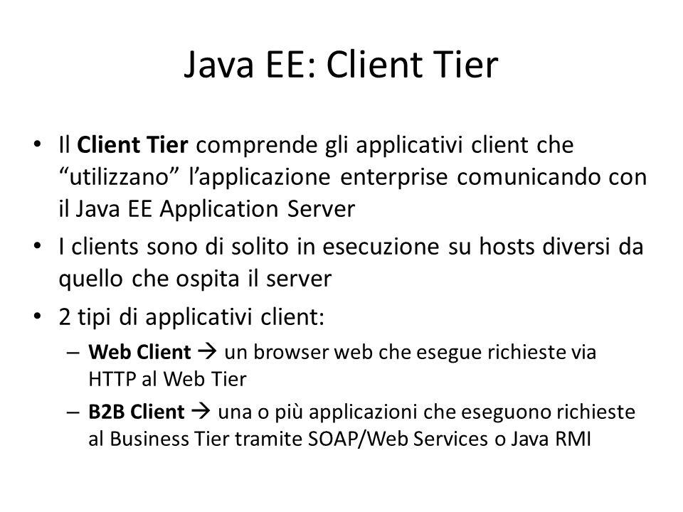 Java EE: Client Tier Il Client Tier comprende gli applicativi client che utilizzano l'applicazione enterprise comunicando con il Java EE Application Server I clients sono di solito in esecuzione su hosts diversi da quello che ospita il server 2 tipi di applicativi client: – Web Client  un browser web che esegue richieste via HTTP al Web Tier – B2B Client  una o più applicazioni che eseguono richieste al Business Tier tramite SOAP/Web Services o Java RMI