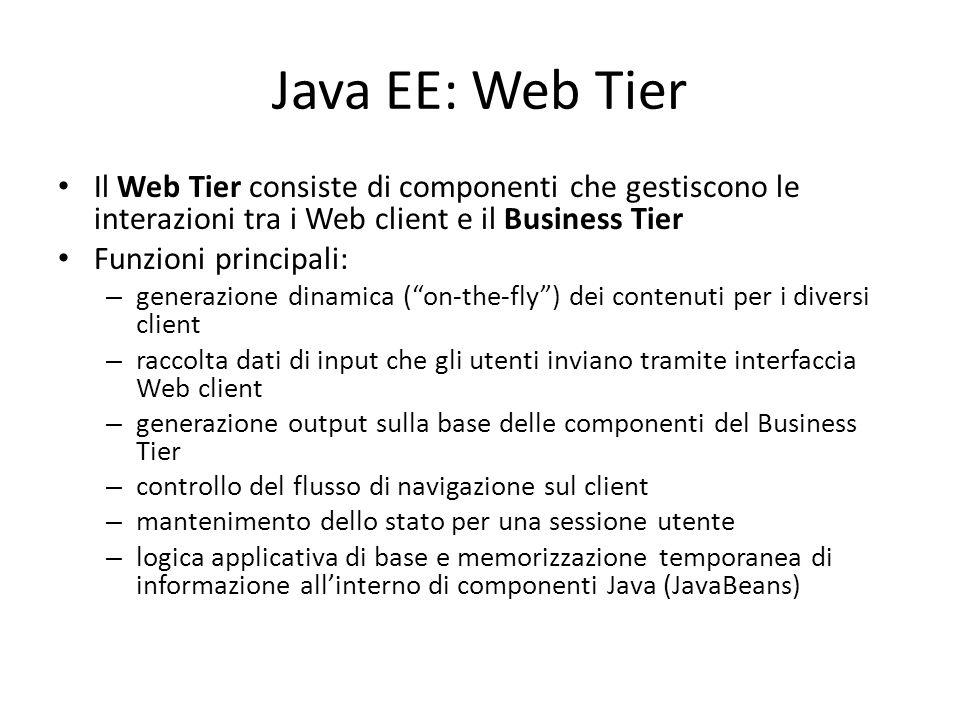 Java EE: Web Tier Il Web Tier consiste di componenti che gestiscono le interazioni tra i Web client e il Business Tier Funzioni principali: – generazione dinamica ( on-the-fly ) dei contenuti per i diversi client – raccolta dati di input che gli utenti inviano tramite interfaccia Web client – generazione output sulla base delle componenti del Business Tier – controllo del flusso di navigazione sul client – mantenimento dello stato per una sessione utente – logica applicativa di base e memorizzazione temporanea di informazione all'interno di componenti Java (JavaBeans)