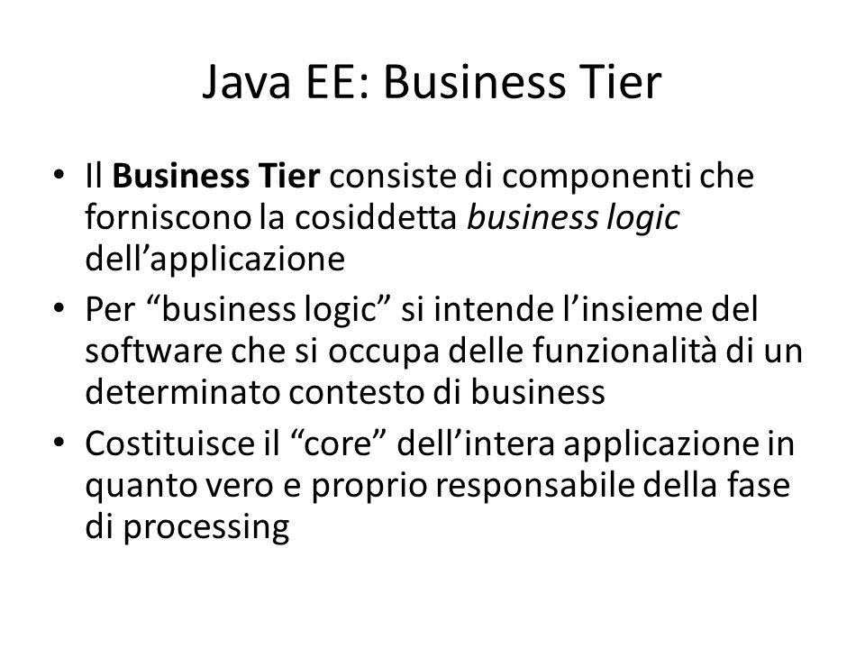 Java EE: Business Tier Il Business Tier consiste di componenti che forniscono la cosiddetta business logic dell'applicazione Per business logic si intende l'insieme del software che si occupa delle funzionalità di un determinato contesto di business Costituisce il core dell'intera applicazione in quanto vero e proprio responsabile della fase di processing
