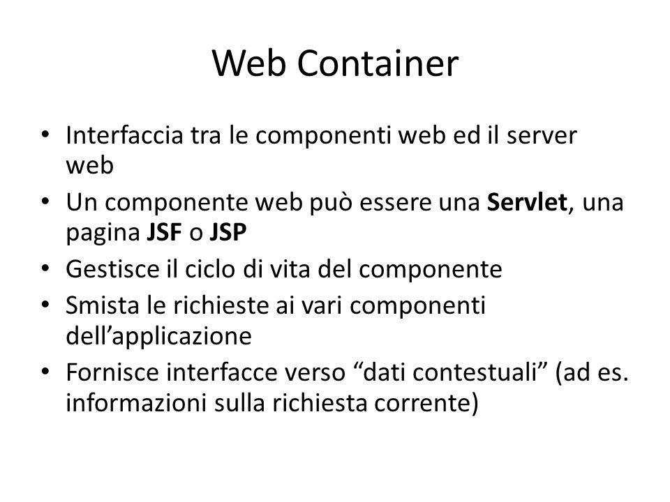 Web Container Interfaccia tra le componenti web ed il server web Un componente web può essere una Servlet, una pagina JSF o JSP Gestisce il ciclo di vita del componente Smista le richieste ai vari componenti dell'applicazione Fornisce interfacce verso dati contestuali (ad es.