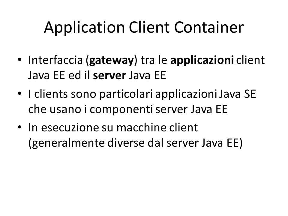 Application Client Container Interfaccia (gateway) tra le applicazioni client Java EE ed il server Java EE I clients sono particolari applicazioni Java SE che usano i componenti server Java EE In esecuzione su macchine client (generalmente diverse dal server Java EE)
