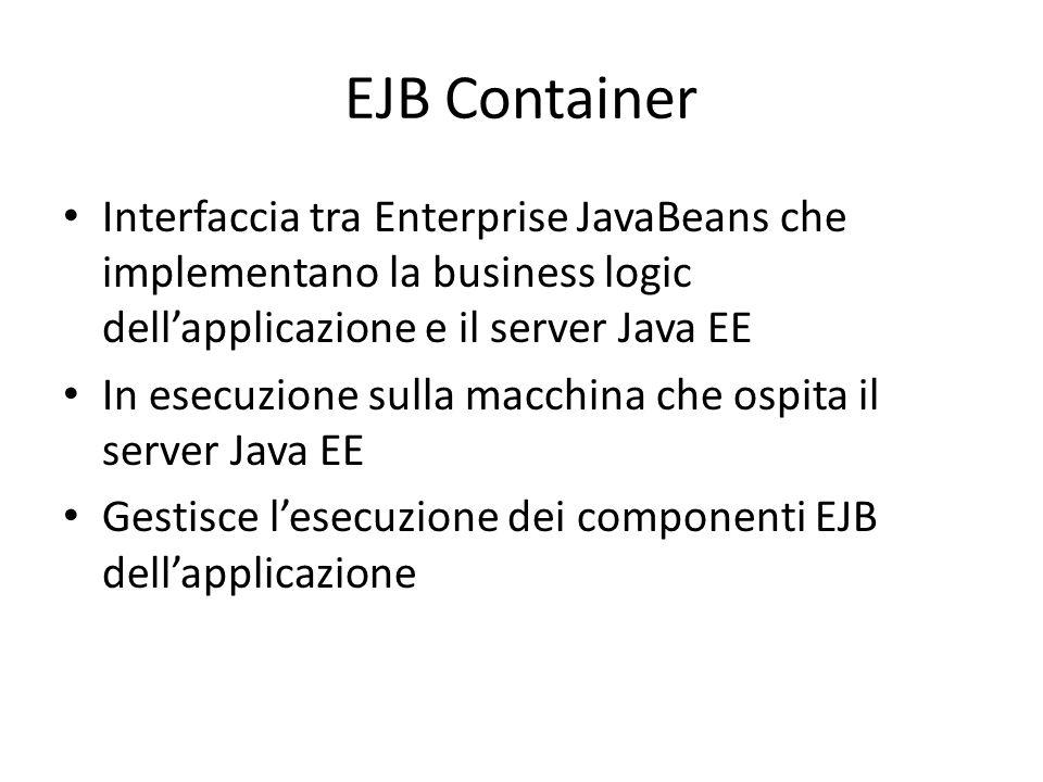 EJB Container Interfaccia tra Enterprise JavaBeans che implementano la business logic dell'applicazione e il server Java EE In esecuzione sulla macchina che ospita il server Java EE Gestisce l'esecuzione dei componenti EJB dell'applicazione