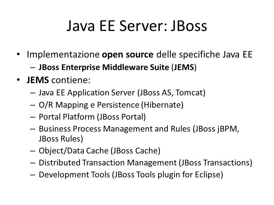Java EE Server: JBoss Implementazione open source delle specifiche Java EE – JBoss Enterprise Middleware Suite (JEMS) JEMS contiene: – Java EE Application Server (JBoss AS, Tomcat) – O/R Mapping e Persistence (Hibernate) – Portal Platform (JBoss Portal) – Business Process Management and Rules (JBoss jBPM, JBoss Rules) – Object/Data Cache (JBoss Cache) – Distributed Transaction Management (JBoss Transactions) – Development Tools (JBoss Tools plugin for Eclipse)