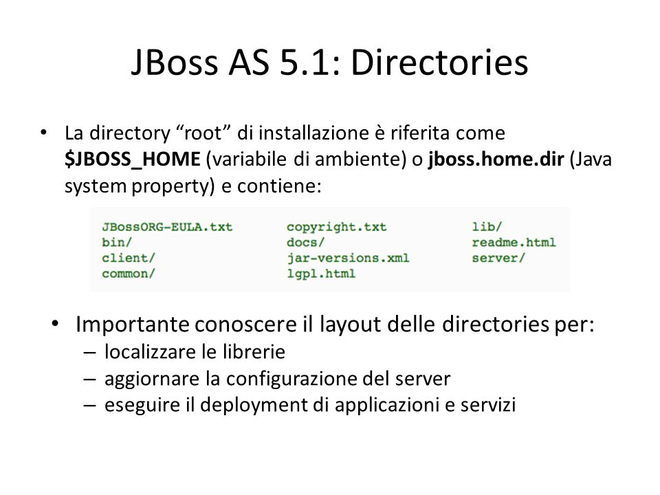 JBoss AS 5.1: Directories La directory root di installazione è riferita come $JBOSS_HOME (variabile di ambiente) o jboss.home.dir (Java system property) e contiene: Importante conoscere il layout delle directories per: – localizzare le librerie – aggiornare la configurazione del server – eseguire il deployment di applicazioni e servizi