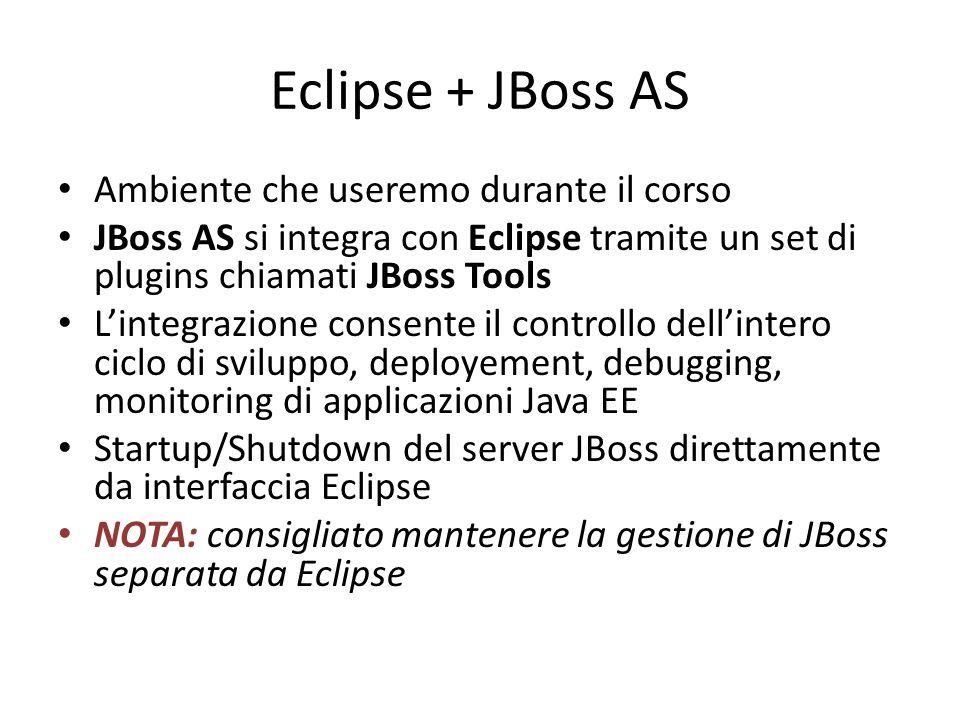 Eclipse + JBoss AS Ambiente che useremo durante il corso JBoss AS si integra con Eclipse tramite un set di plugins chiamati JBoss Tools L'integrazione consente il controllo dell'intero ciclo di sviluppo, deployement, debugging, monitoring di applicazioni Java EE Startup/Shutdown del server JBoss direttamente da interfaccia Eclipse NOTA: consigliato mantenere la gestione di JBoss separata da Eclipse