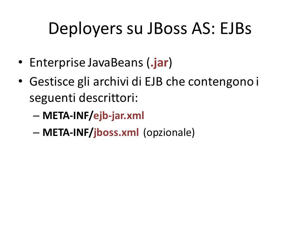 Deployers su JBoss AS: EJBs Enterprise JavaBeans (.jar) Gestisce gli archivi di EJB che contengono i seguenti descrittori: – META-INF/ejb-jar.xml – META-INF/jboss.xml (opzionale)