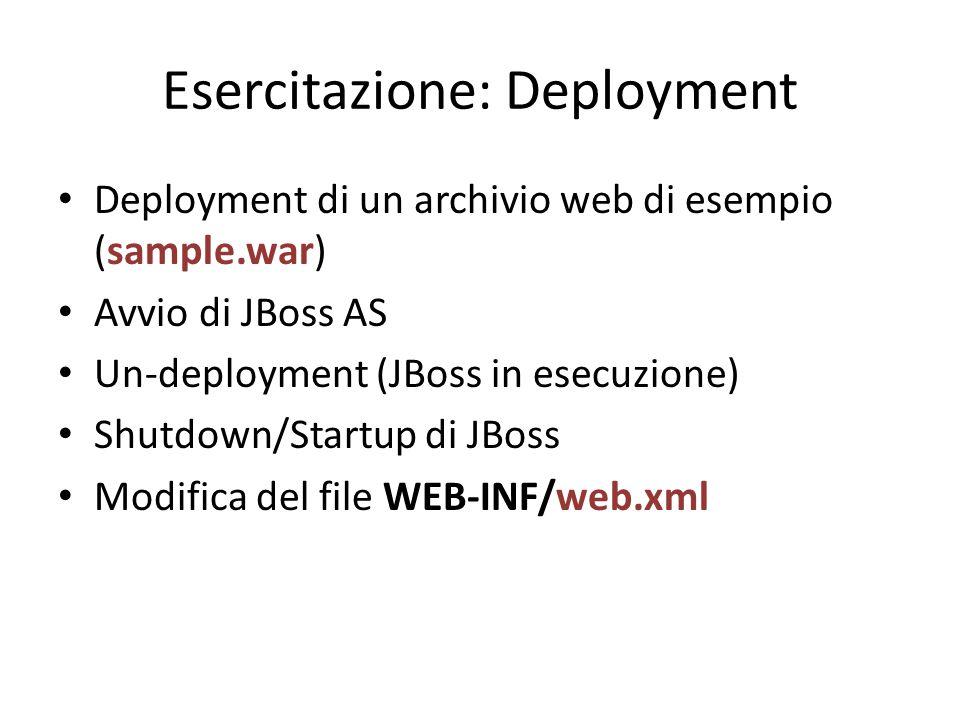 Esercitazione: Deployment Deployment di un archivio web di esempio (sample.war) Avvio di JBoss AS Un-deployment (JBoss in esecuzione) Shutdown/Startup di JBoss Modifica del file WEB-INF/web.xml