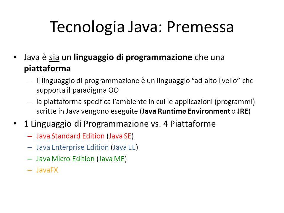 Tecnologia Java: Premessa Java è sia un linguaggio di programmazione che una piattaforma – il linguaggio di programmazione è un linguaggio ad alto livello che supporta il paradigma OO – la piattaforma specifica l'ambiente in cui le applicazioni (programmi) scritte in Java vengono eseguite (Java Runtime Environment o JRE) 1 Linguaggio di Programmazione vs.
