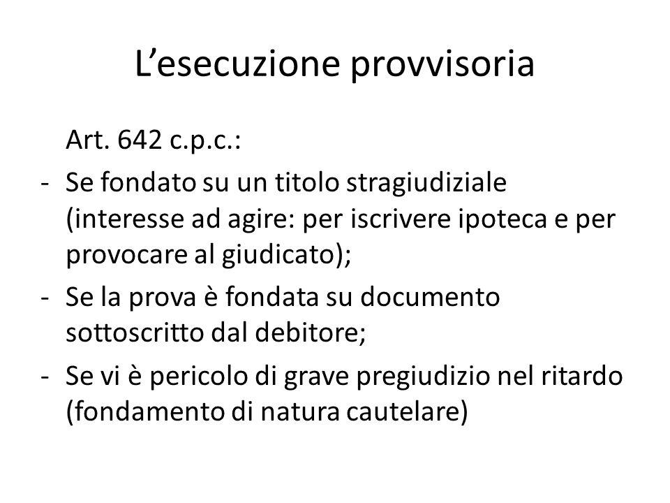 L'esecuzione provvisoria Art. 642 c.p.c.: -Se fondato su un titolo stragiudiziale (interesse ad agire: per iscrivere ipoteca e per provocare al giudic