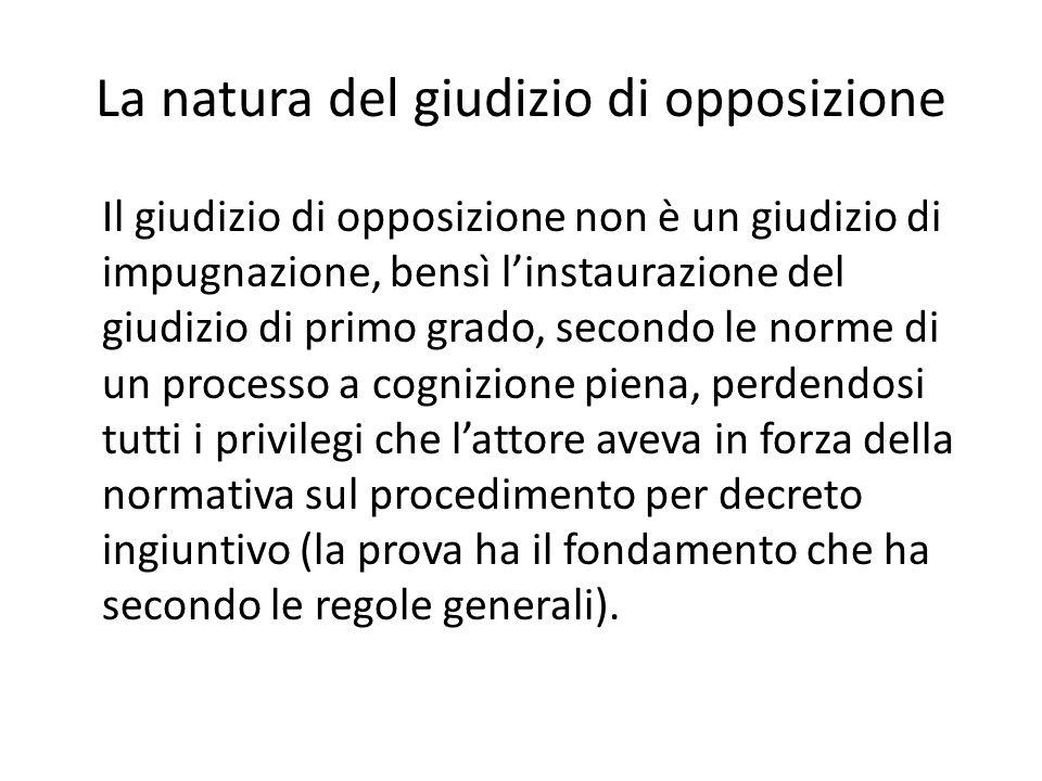 La natura del giudizio di opposizione Il giudizio di opposizione non è un giudizio di impugnazione, bensì l'instaurazione del giudizio di primo grado,