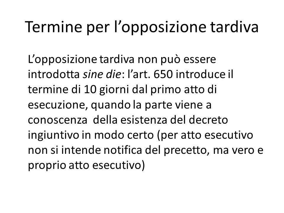 Termine per l'opposizione tardiva L'opposizione tardiva non può essere introdotta sine die: l'art. 650 introduce il termine di 10 giorni dal primo att