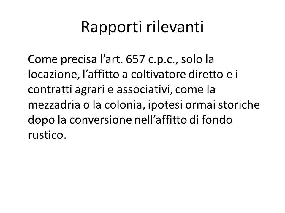 Rapporti rilevanti Come precisa l'art. 657 c.p.c., solo la locazione, l'affitto a coltivatore diretto e i contratti agrari e associativi, come la mezz