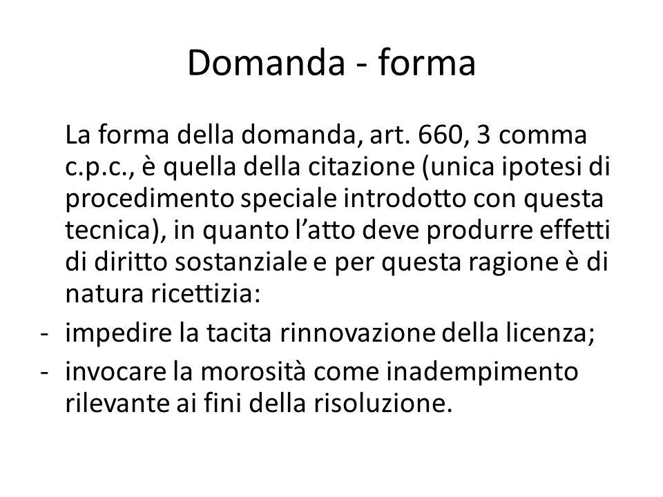 Domanda - forma La forma della domanda, art. 660, 3 comma c.p.c., è quella della citazione (unica ipotesi di procedimento speciale introdotto con ques