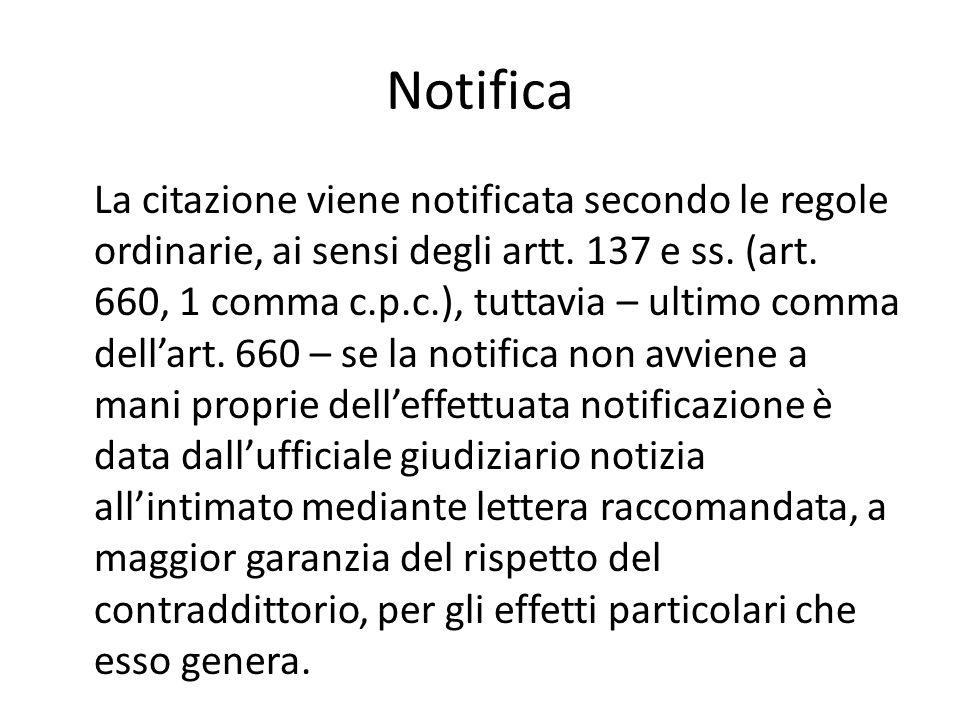Notifica La citazione viene notificata secondo le regole ordinarie, ai sensi degli artt. 137 e ss. (art. 660, 1 comma c.p.c.), tuttavia – ultimo comma