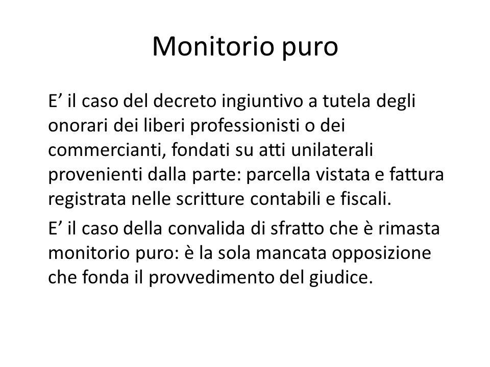 Monitorio puro E' il caso del decreto ingiuntivo a tutela degli onorari dei liberi professionisti o dei commercianti, fondati su atti unilaterali prov