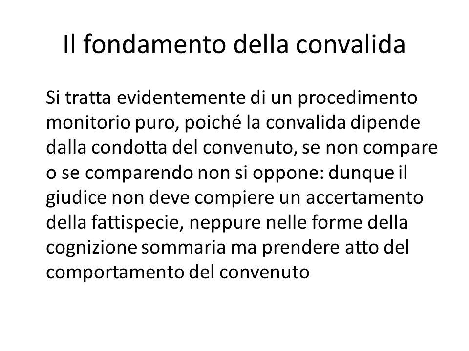 Il fondamento della convalida Si tratta evidentemente di un procedimento monitorio puro, poiché la convalida dipende dalla condotta del convenuto, se