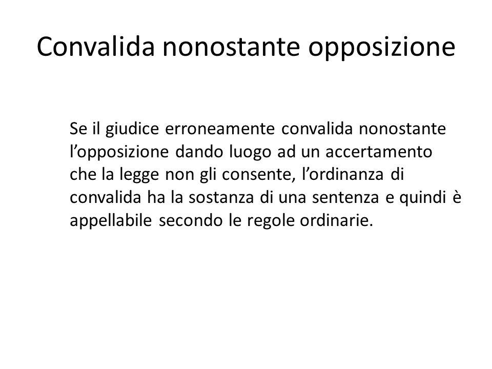 Convalida nonostante opposizione Se il giudice erroneamente convalida nonostante l'opposizione dando luogo ad un accertamento che la legge non gli con