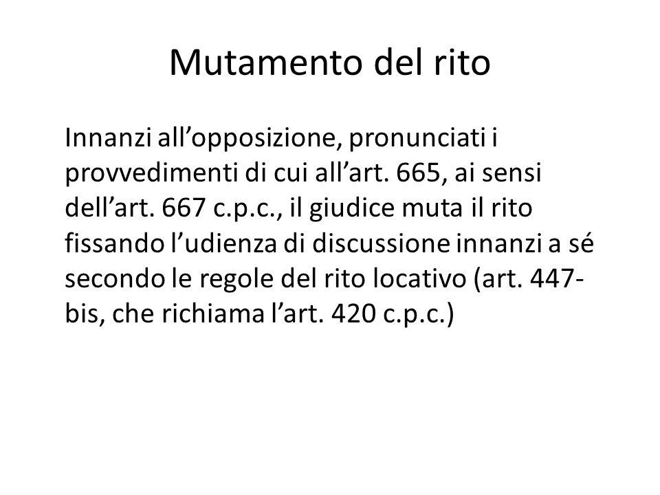 Mutamento del rito Innanzi all'opposizione, pronunciati i provvedimenti di cui all'art. 665, ai sensi dell'art. 667 c.p.c., il giudice muta il rito fi