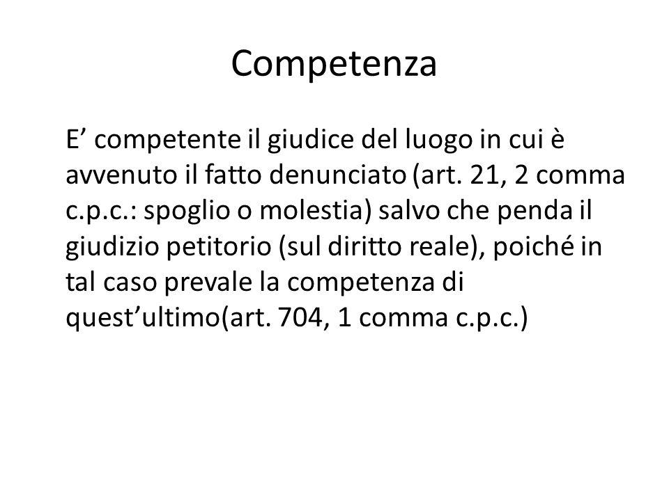 Competenza E' competente il giudice del luogo in cui è avvenuto il fatto denunciato (art. 21, 2 comma c.p.c.: spoglio o molestia) salvo che penda il g