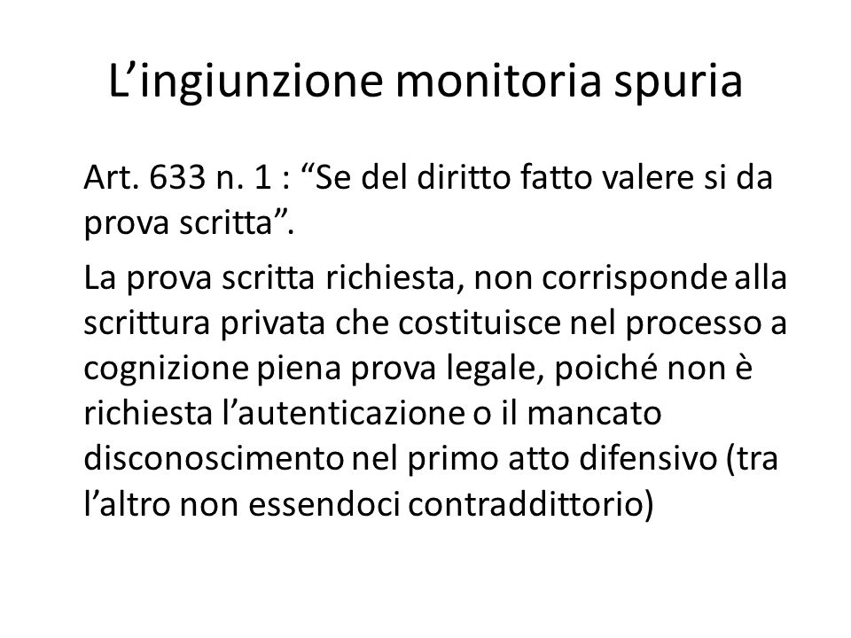 """L'ingiunzione monitoria spuria Art. 633 n. 1 : """"Se del diritto fatto valere si da prova scritta"""". La prova scritta richiesta, non corrisponde alla scr"""
