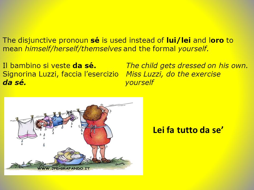 The disjunctive pronoun sé is used instead of lui/lei and loro to mean himself/herself/themselves and the formal yourself. Il bambino si veste da sé.
