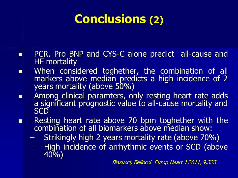 PCR, Pro BNP and CYS-C alone predict all-cause and HF mortality PCR, Pro BNP and CYS-C alone predict all-cause and HF mortality When considered toghether, the combination of all markers above median predicts a high incidence of 2 years mortality (above 50%) When considered toghether, the combination of all markers above median predicts a high incidence of 2 years mortality (above 50%) Among clinical paramters, only resting heart rate adds a significant prognostic value to all-cause mortality and SCD Among clinical paramters, only resting heart rate adds a significant prognostic value to all-cause mortality and SCD Resting heart rate above 70 bpm toghether with the combination of all biomarkers above median show: Resting heart rate above 70 bpm toghether with the combination of all biomarkers above median show: –Strikingly high 2 years mortality rate (above 70%) –High incidence of arrhythmic events or SCD (above 40%) Biasucci, Bellocci Europ Heart J 2011, 9,323 Conclusions (2)