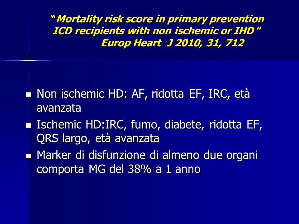 """Mortality risk score in primary prevention ICD recipients with non ischemic or IHD "" Europ Heart J 2010, 31, 712 Non ischemic HD: AF, ridotta EF, IRC"