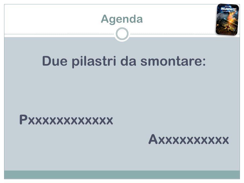 Agenda Due pilastri da smontare: Pxxxxxxxxxxxx Axxxxxxxxxx