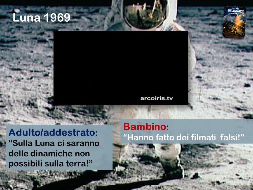 Luna 1969 Adulto/addestrato : Sulla Luna ci saranno delle dinamiche non possibili sulla terra! Bambino : Hanno fatto dei filmati falsi!