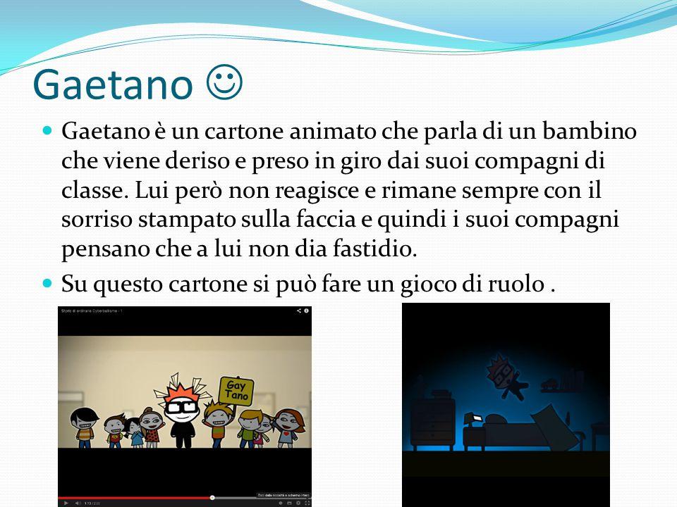 Gaetano Gaetano è un cartone animato che parla di un bambino che viene deriso e preso in giro dai suoi compagni di classe. Lui però non reagisce e rim