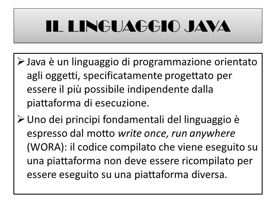 IL LINGUAGGIO JAVA  Java è un linguaggio di programmazione orientato agli oggetti, specificatamente progettato per essere il più possibile indipendente dalla piattaforma di esecuzione.