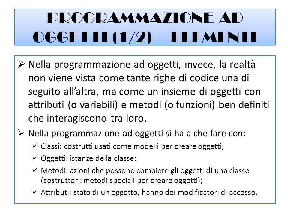 PROGRAMMAZIONE AD OGGETTI (2/2) – PARADIGMA Un linguaggio di programmazione è definito ad oggetti quando permette di implementare tre meccanismi usando la sintassi nativa del linguaggio: Incapsulamento: mascheramento dei dettagli implementativi di un oggetto all'esterno dell'oggetto stesso; Ereditarietà: creazione di una gerarchia tra classi, di cui quelle che ereditano possono modificare e aggiungere dati e metodi; Polimorfismo: ridefinizione di metodi, modificandone solo la firma (overloading) o anche il corpo (overriding) all'interno delle classi che li ereditano.