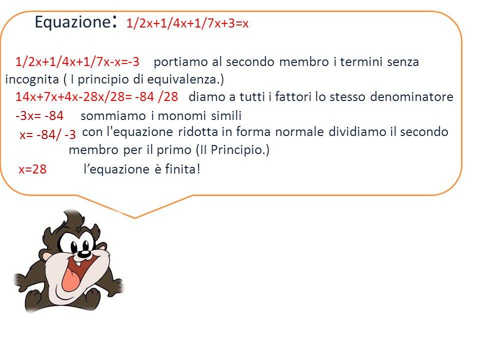 Equazione : 1/2x+1/4x+1/7x+3=x 1/2x+1/4x+1/7x-x=-3 portiamo al secondo membro i termini senza incognita ( I principio di equivalenza.) 14x+7x+4x-28x/2